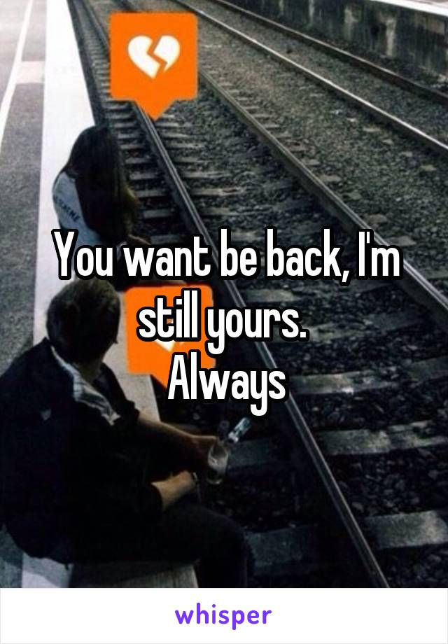 You want be back, I'm still yours.  Always