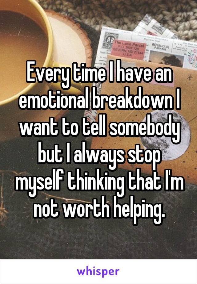 Every time I have an emotional breakdown I want to tell somebody but I always stop myself thinking that I'm not worth helping.