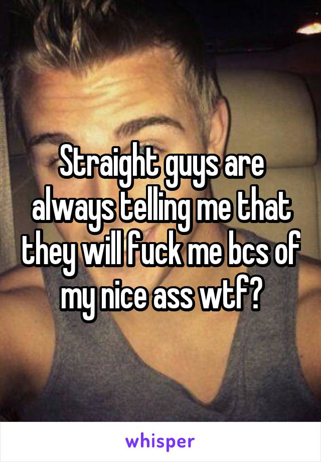 Straight guys are always telling me that they will fuck me bcs of my nice ass wtf?