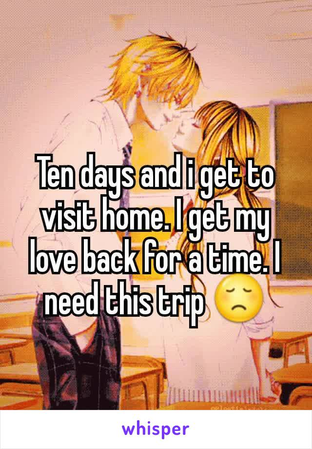 Ten days and i get to visit home. I get my love back for a time. I need this trip 😞
