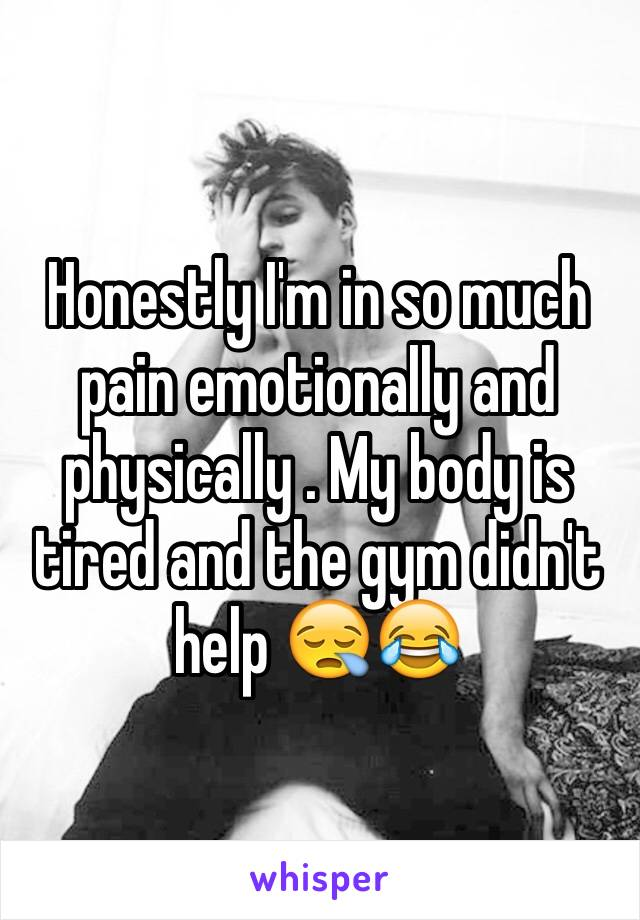 Honestly I'm in so much pain emotionally and physically . My body is tired and the gym didn't help 😪😂