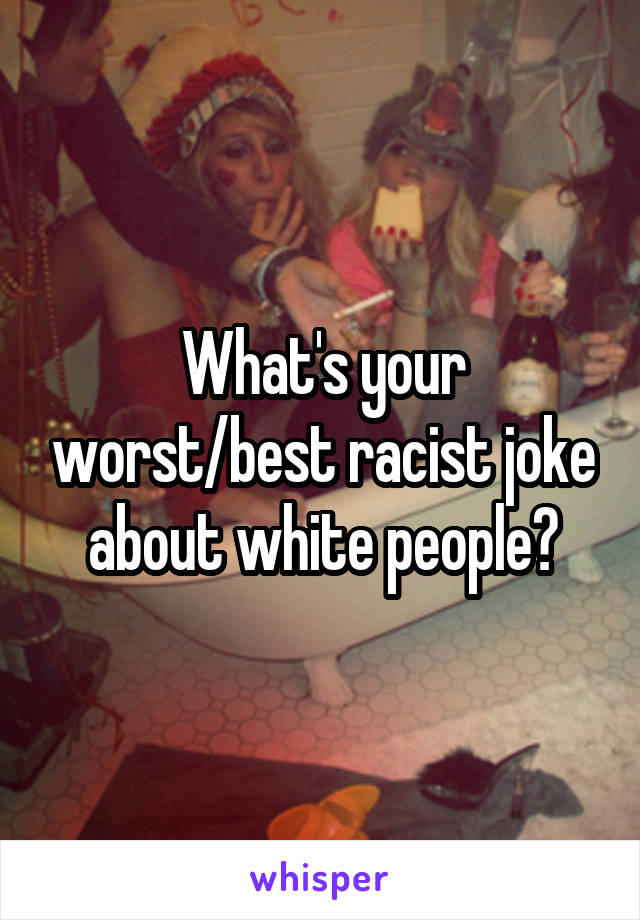 What's your worst/best racist joke about white people?