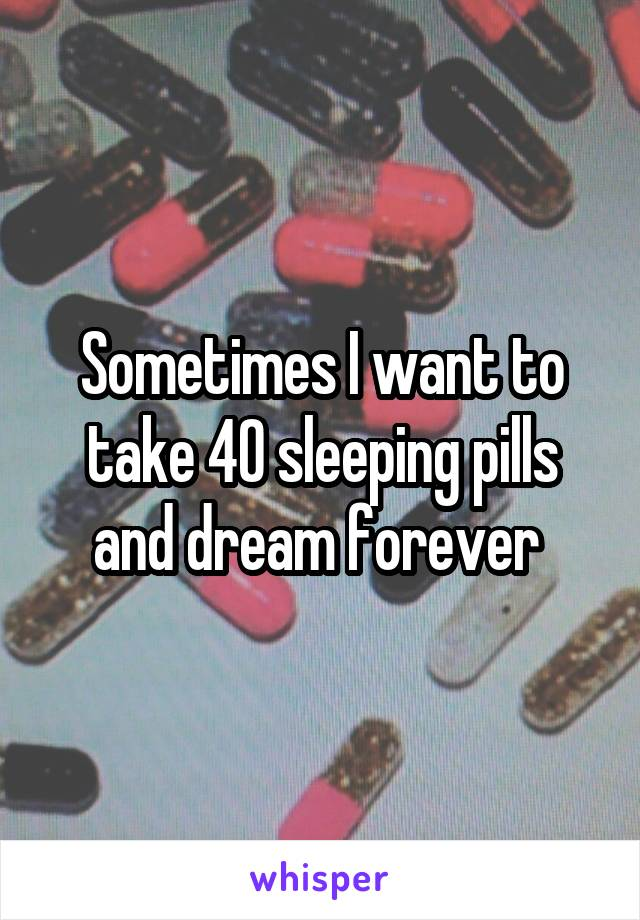 Sometimes I want to take 40 sleeping pills and dream forever