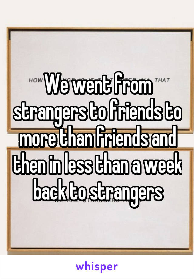 We went from strangers to friends to more than friends and then in less than a week back to strangers
