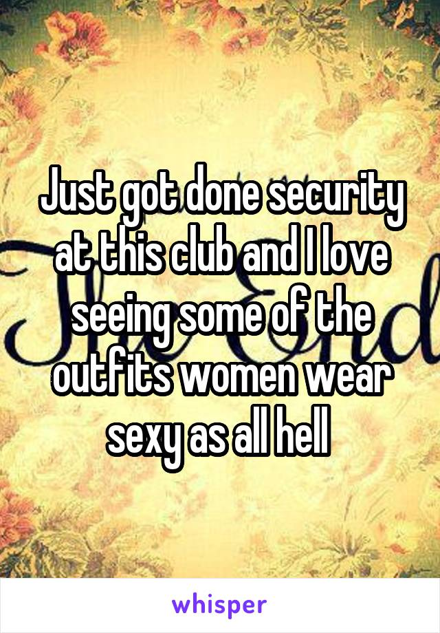 Just got done security at this club and I love seeing some of the outfits women wear sexy as all hell