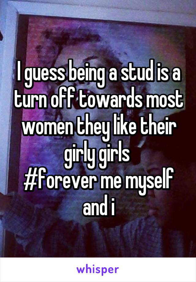 I guess being a stud is a turn off towards most women they like their girly girls  #forever me myself and i