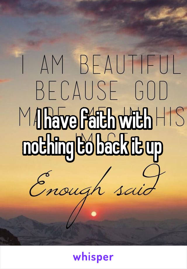 I have faith with nothing to back it up