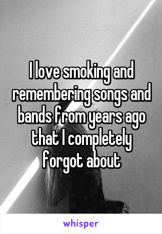 I love smoking and remembering songs and bands from years ago that I completely forgot about