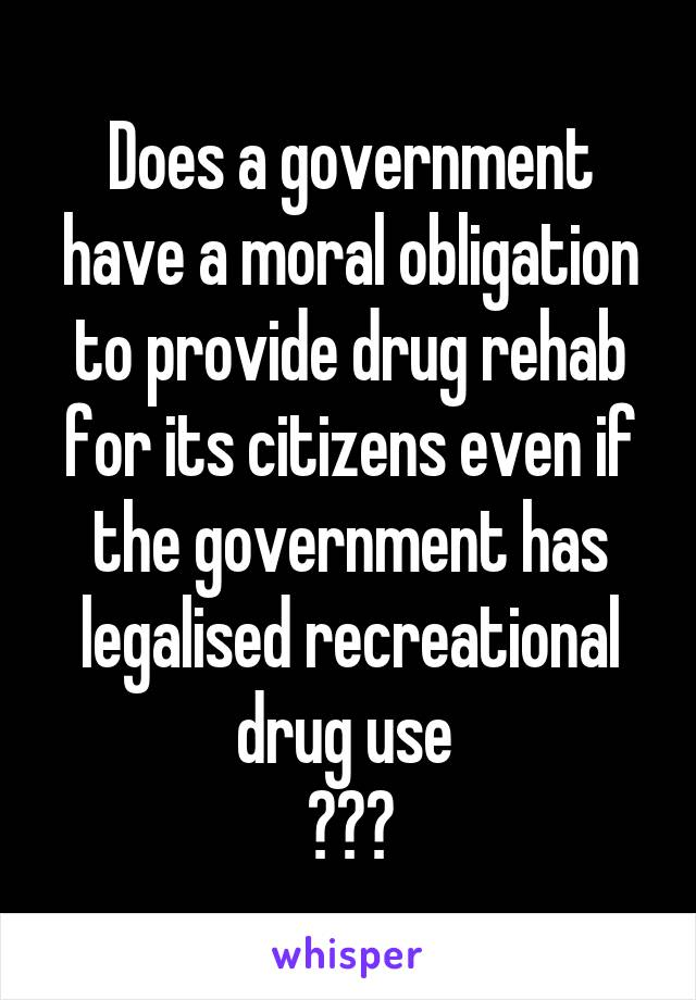Does a government have a moral obligation to provide drug rehab for its citizens even if the government has legalised recreational drug use  ???