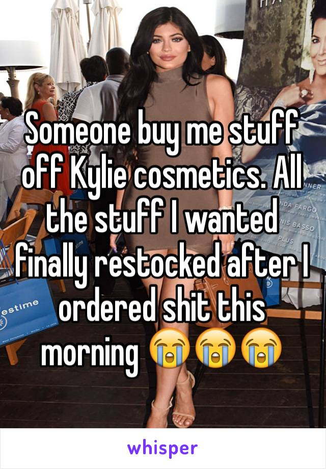 Someone buy me stuff off Kylie cosmetics. All the stuff I wanted finally restocked after I ordered shit this morning 😭😭😭