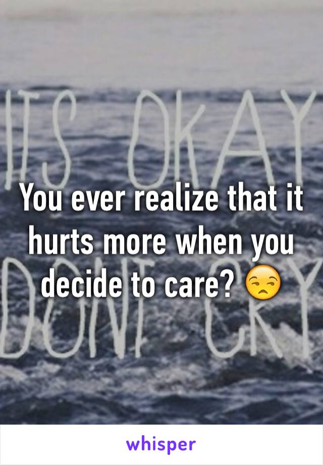 You ever realize that it hurts more when you decide to care? 😒