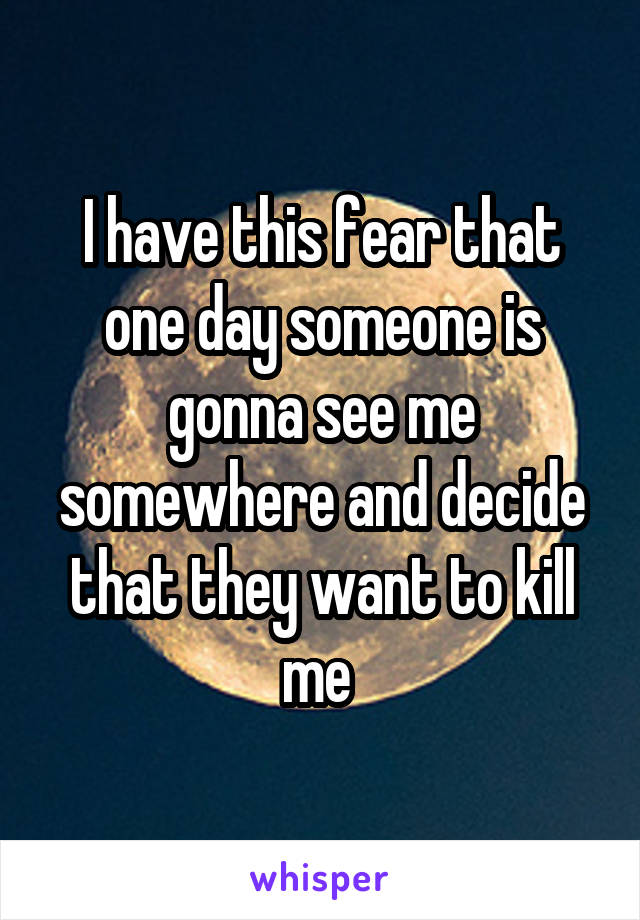 I have this fear that one day someone is gonna see me somewhere and decide that they want to kill me