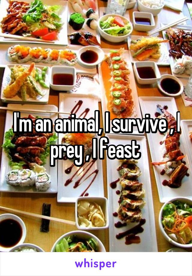 I'm an animal, I survive , I prey , I feast