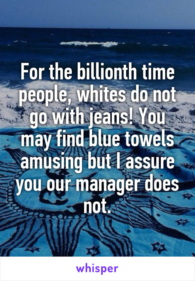 For the billionth time people, whites do not go with jeans! You may find blue towels amusing but I assure you our manager does not.