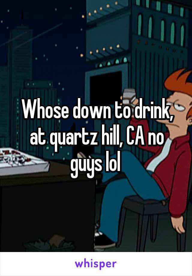 Whose down to drink, at quartz hill, CA no guys lol