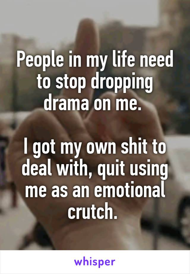 People in my life need to stop dropping drama on me.   I got my own shit to deal with, quit using me as an emotional crutch.