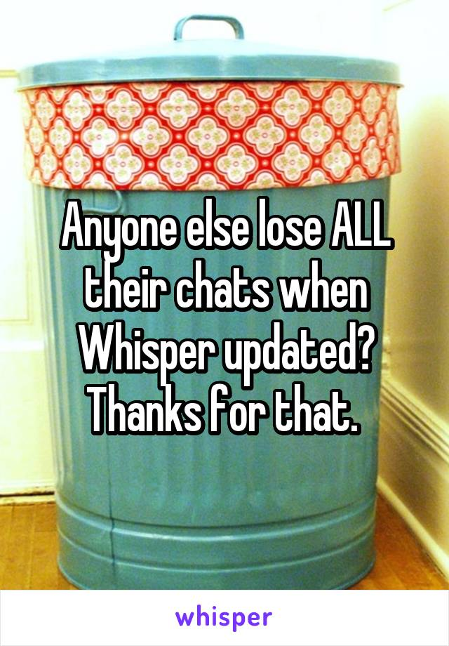 Anyone else lose ALL their chats when Whisper updated? Thanks for that.