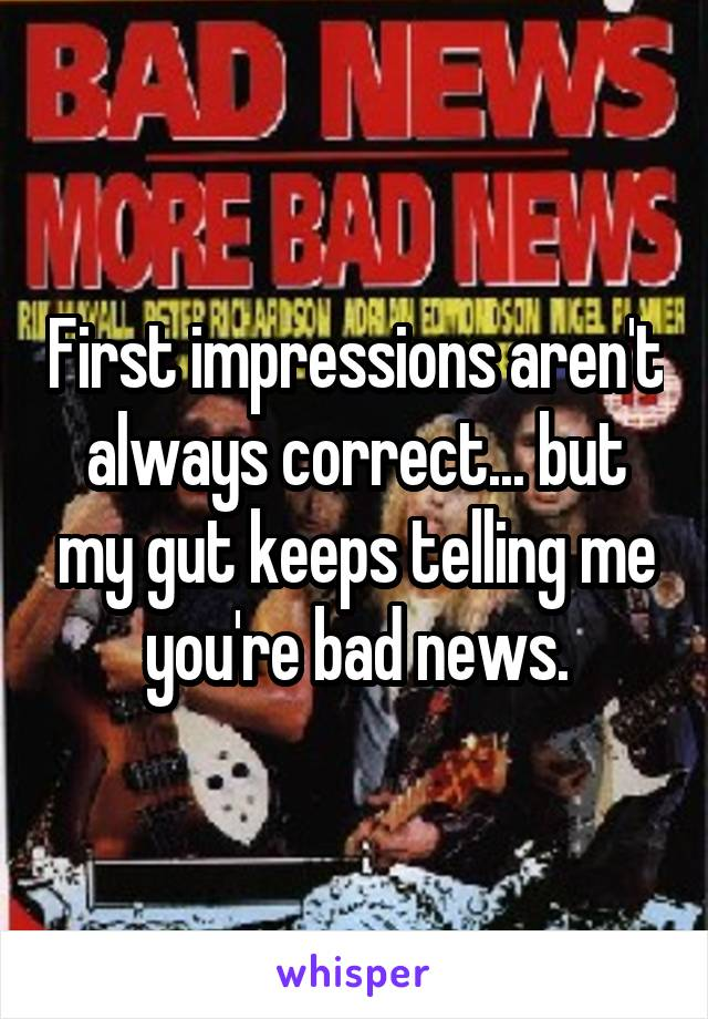 First impressions aren't always correct... but my gut keeps telling me you're bad news.