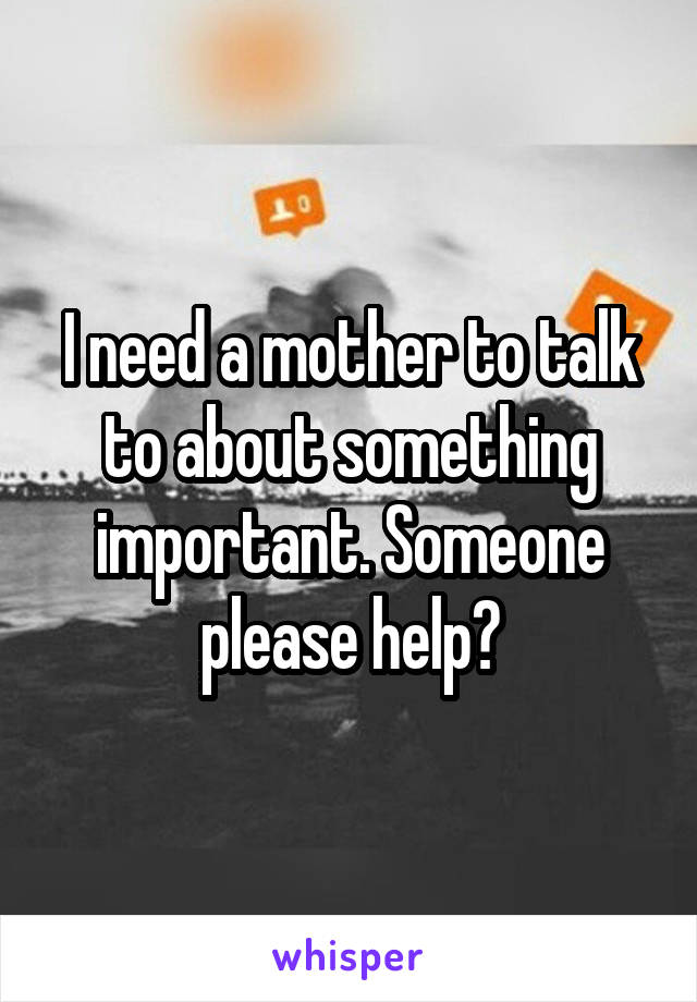 I need a mother to talk to about something important. Someone please help?