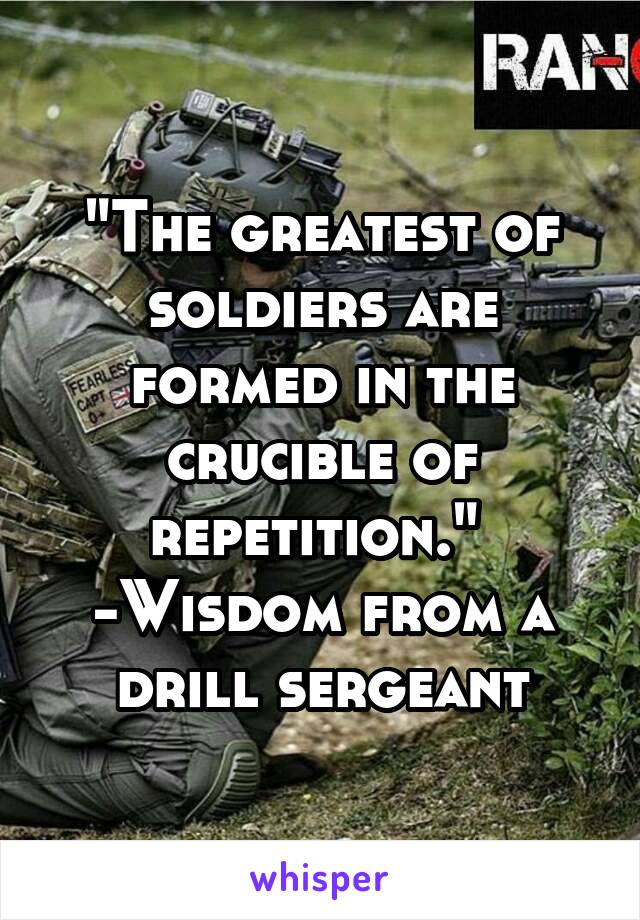 """The greatest of soldiers are formed in the crucible of repetition.""  -Wisdom from a drill sergeant"