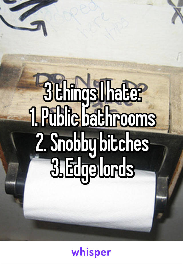 3 things I hate: 1. Public bathrooms 2. Snobby bitches 3. Edge lords
