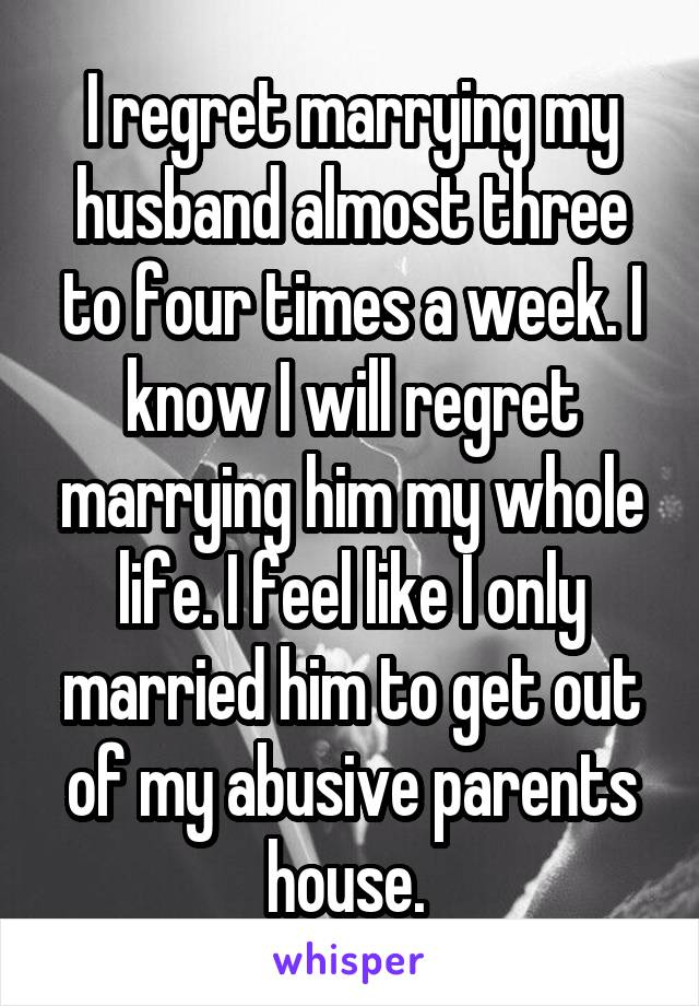I regret marrying my husband almost three to four times a week. I know I will regret marrying him my whole life. I feel like I only married him to get out of my abusive parents house.