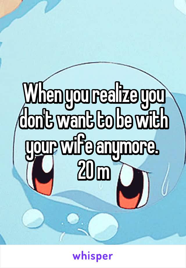 When you realize you don't want to be with your wife anymore.  20 m