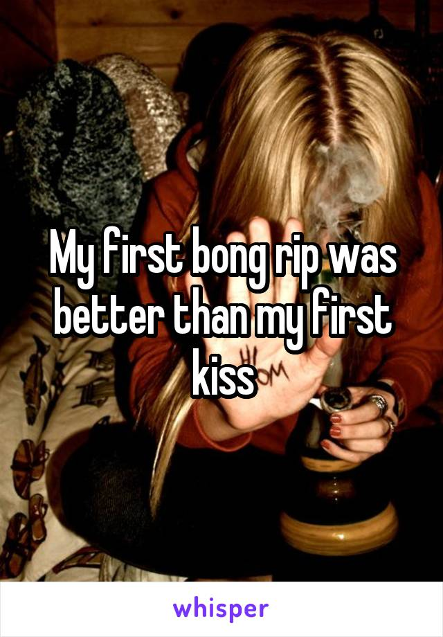 My first bong rip was better than my first kiss
