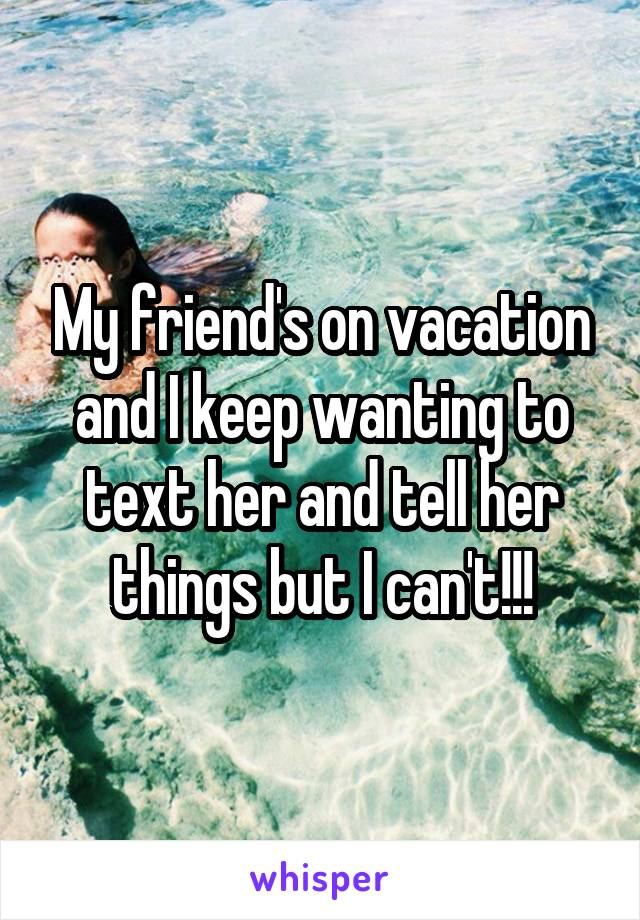 My friend's on vacation and I keep wanting to text her and tell her things but I can't!!!