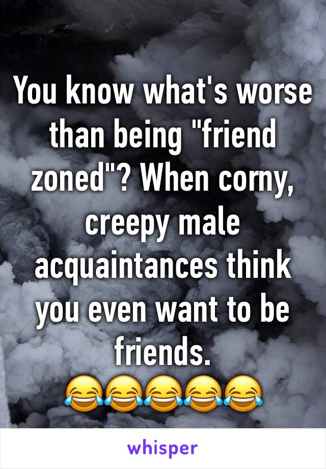 "You know what's worse than being ""friend zoned""? When corny, creepy male acquaintances think you even want to be friends. 😂😂😂😂😂"