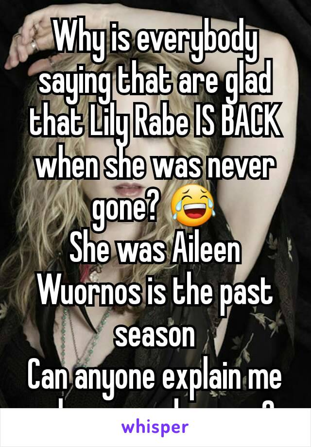 Why is everybody saying that are glad that Lily Rabe IS BACK when she was never gone? 😂 She was Aileen Wuornos is the past season Can anyone explain me when was she gone?