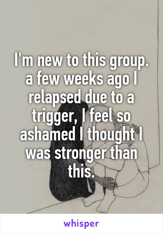 I'm new to this group. a few weeks ago I relapsed due to a trigger, I feel so ashamed I thought I was stronger than this.