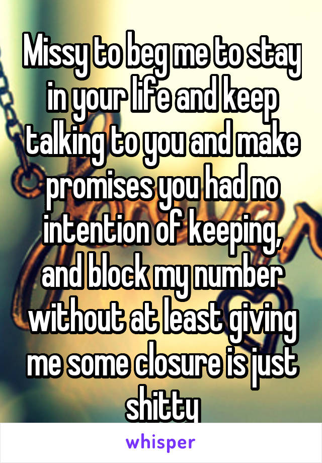 Missy to beg me to stay in your life and keep talking to you and make promises you had no intention of keeping, and block my number without at least giving me some closure is just shitty