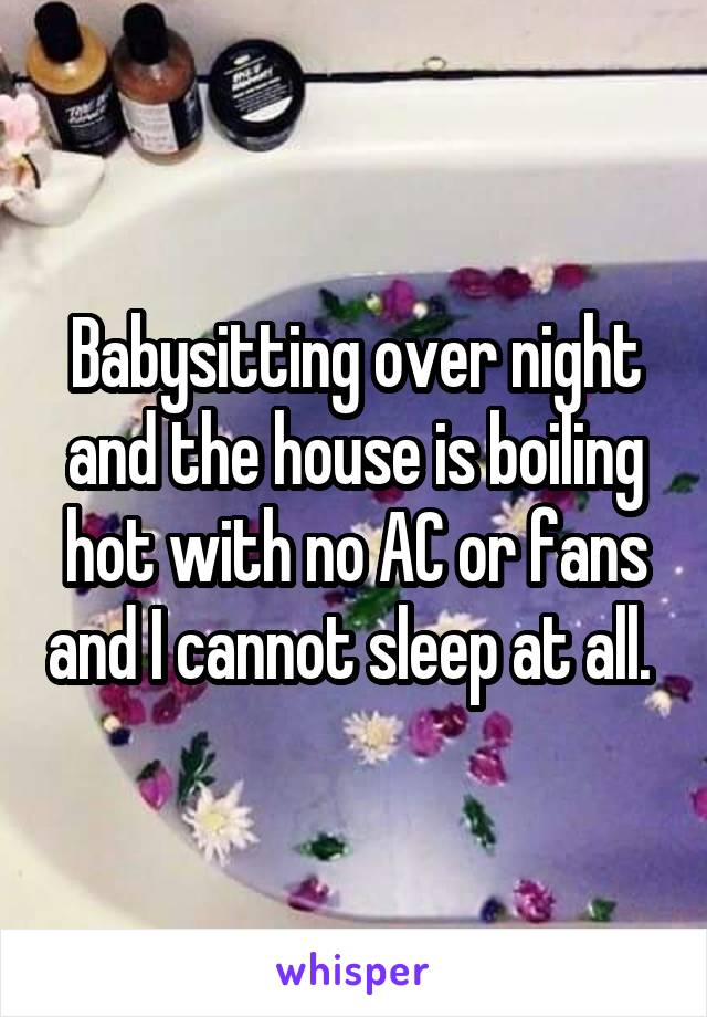 Babysitting over night and the house is boiling hot with no AC or fans and I cannot sleep at all.