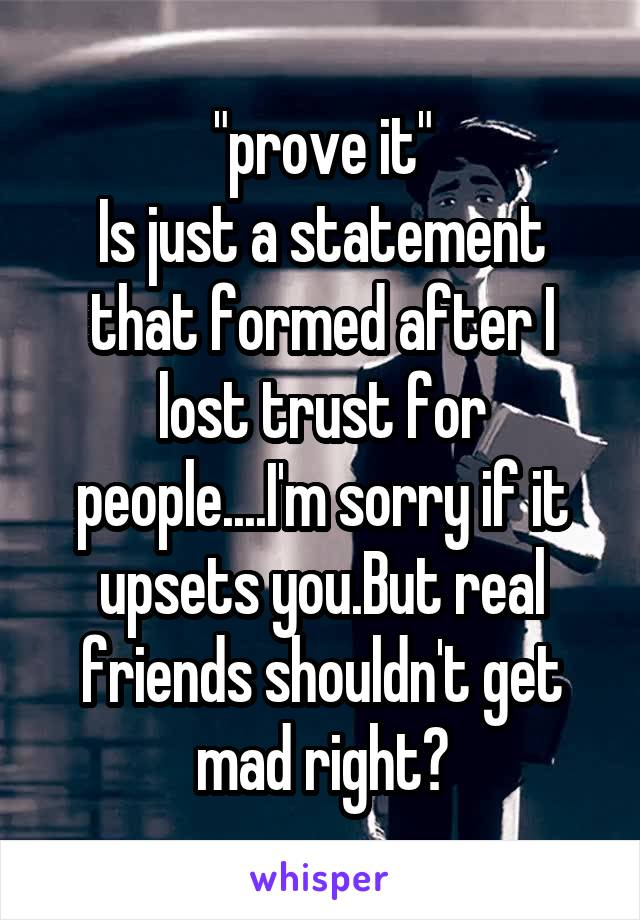 """""""prove it"""" Is just a statement that formed after I lost trust for people....I'm sorry if it upsets you.But real friends shouldn't get mad right?"""