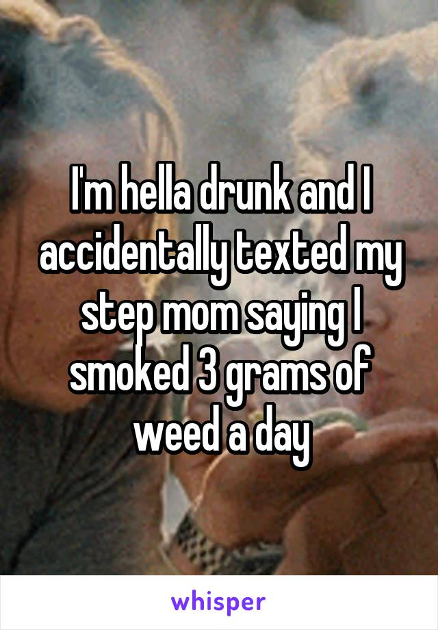 I'm hella drunk and I accidentally texted my step mom saying I smoked 3 grams of weed a day
