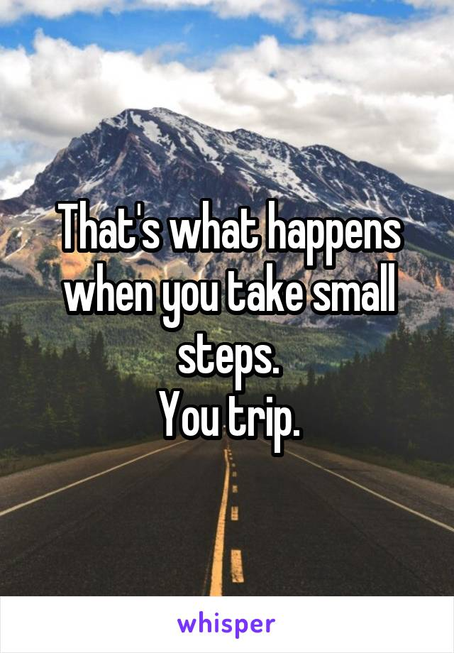That's what happens when you take small steps. You trip.
