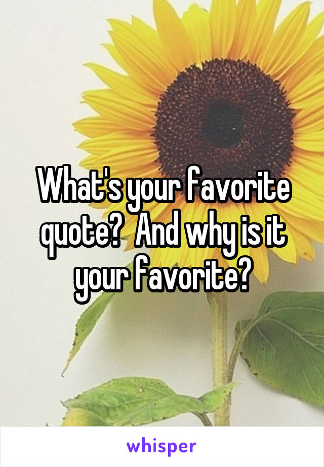 What's your favorite quote?  And why is it your favorite?