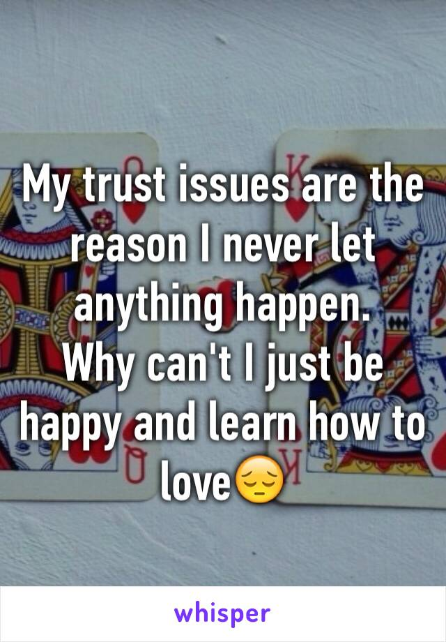 My trust issues are the reason I never let anything happen.  Why can't I just be happy and learn how to love😔
