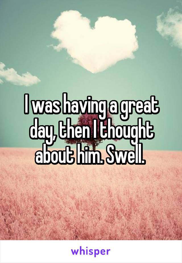 I was having a great day, then I thought about him. Swell.