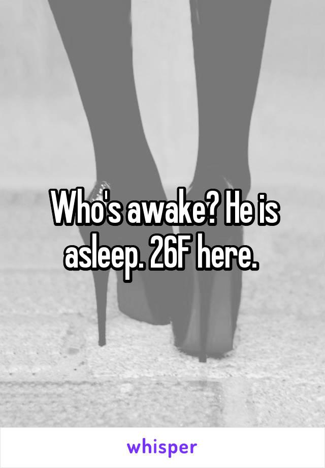 Who's awake? He is asleep. 26F here.