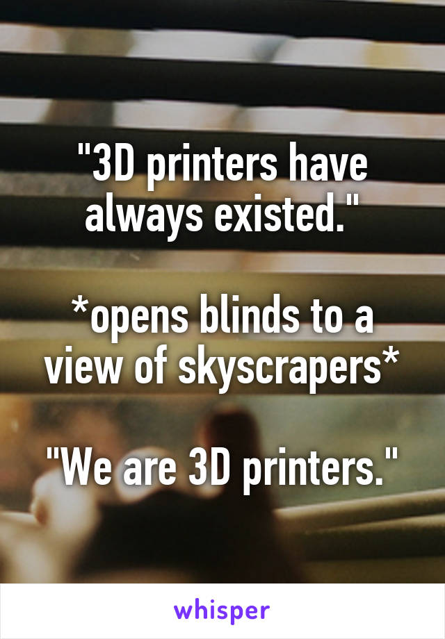 """""""3D printers have always existed.""""  *opens blinds to a view of skyscrapers*  """"We are 3D printers."""""""