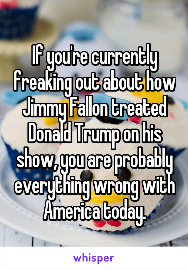 If you're currently freaking out about how Jimmy Fallon treated Donald Trump on his show, you are probably everything wrong with America today.