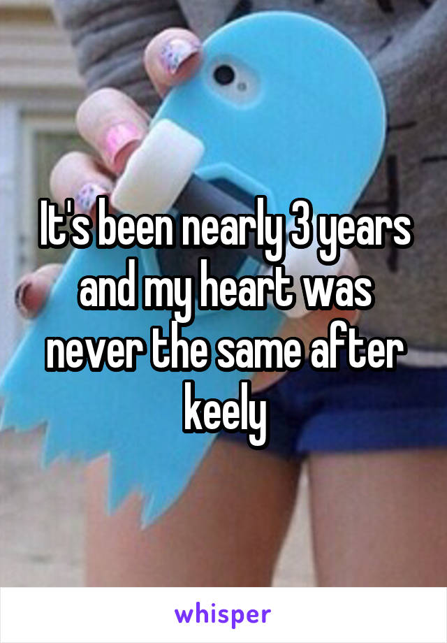 It's been nearly 3 years and my heart was never the same after keely