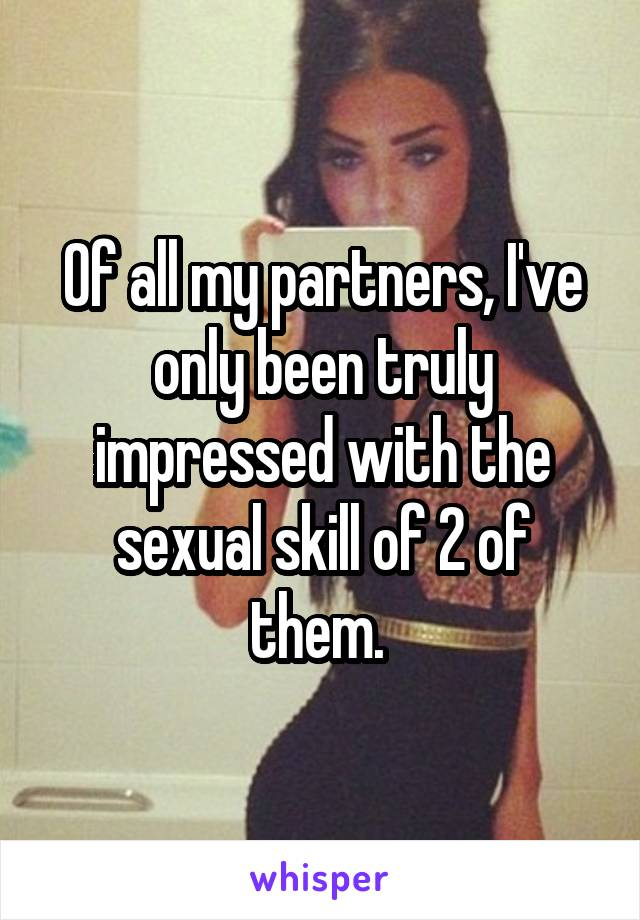 Of all my partners, I've only been truly impressed with the sexual skill of 2 of them.