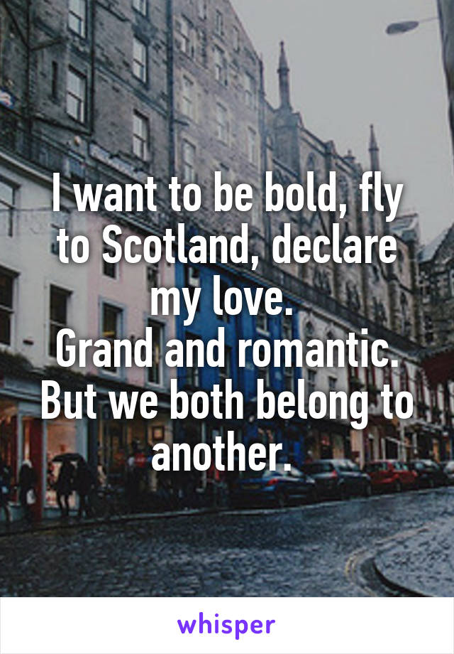 I want to be bold, fly to Scotland, declare my love.  Grand and romantic. But we both belong to another.