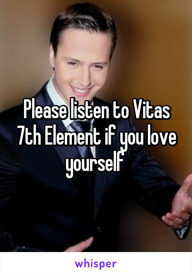 Please listen to Vitas 7th Element if you love yourself