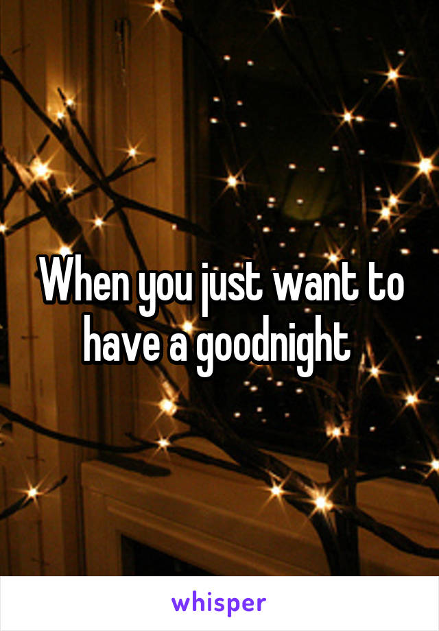 When you just want to have a goodnight