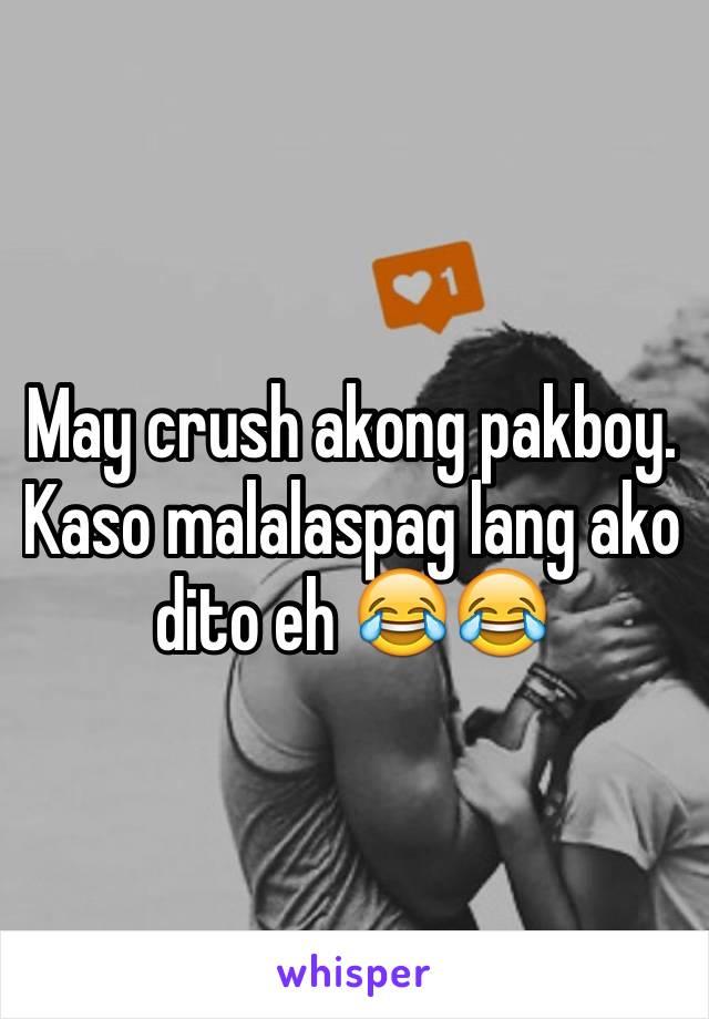 May crush akong pakboy. Kaso malalaspag lang ako dito eh 😂😂