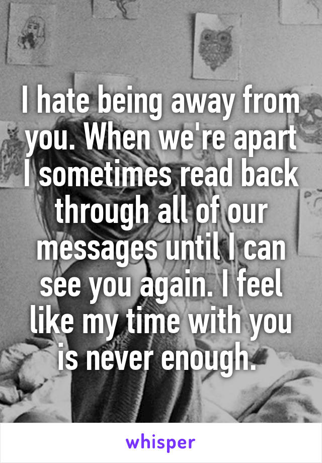 I hate being away from you. When we're apart I sometimes read back through all of our messages until I can see you again. I feel like my time with you is never enough.